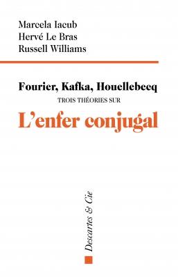 Fourier, Kafka, Houellebcq. Trois théories sur l'enfer conjugal